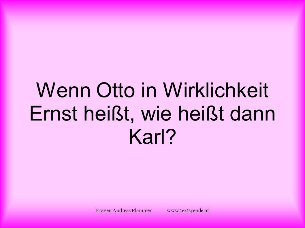 Fragen Andreas Plammer www.textspende.at Wenn Otto in Wirklichkeit Ernst heißt, wie heißt dann Karl