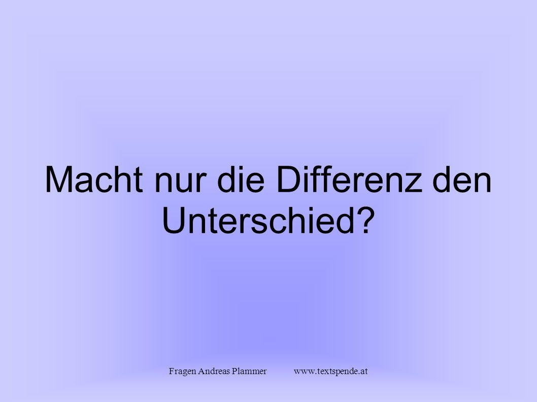 Fragen Andreas Plammer www.textspende.at Macht nur die Differenz den Unterschied