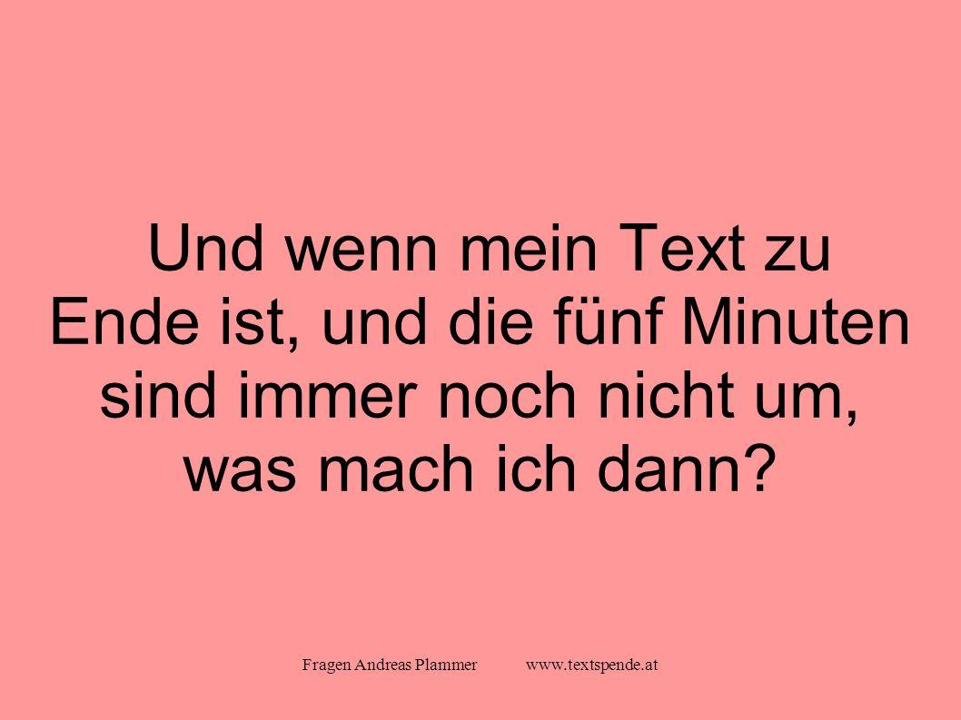 Fragen Andreas Plammer www.textspende.at Und wenn mein Text zu Ende ist, und die fünf Minuten sind immer noch nicht um, was mach ich dann