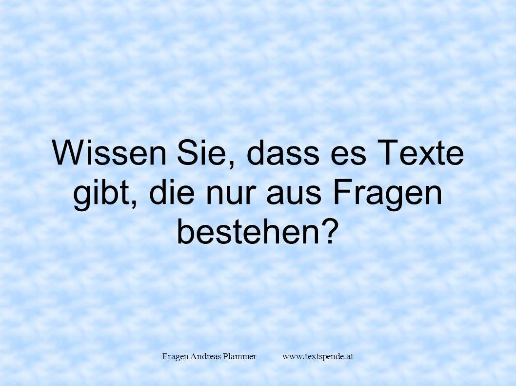 Fragen Andreas Plammer www.textspende.at Wissen Sie, dass es Texte gibt, die nur aus Fragen bestehen
