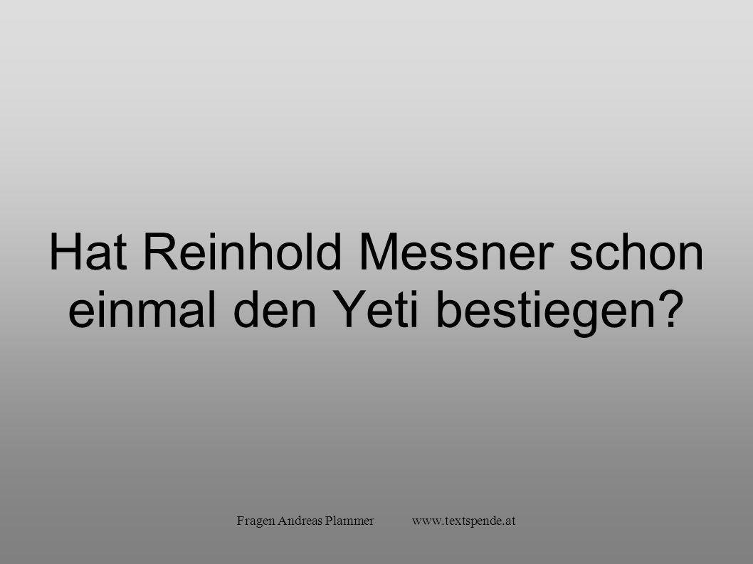 Fragen Andreas Plammer www.textspende.at Hat Reinhold Messner schon einmal den Yeti bestiegen