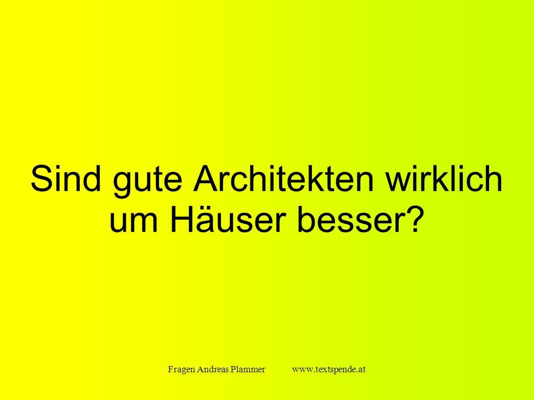 Fragen Andreas Plammer www.textspende.at Sind gute Architekten wirklich um Häuser besser