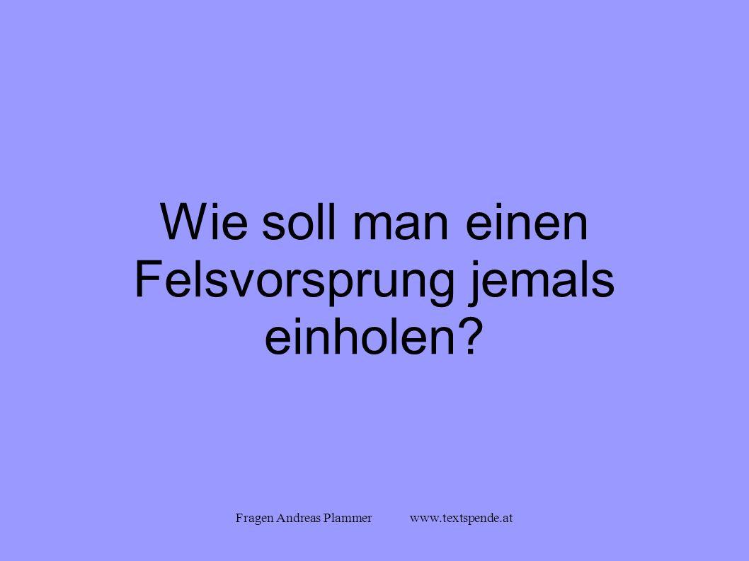 Fragen Andreas Plammer www.textspende.at Wie soll man einen Felsvorsprung jemals einholen