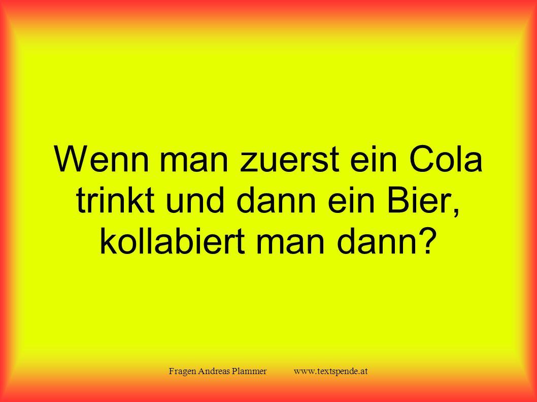 Fragen Andreas Plammer www.textspende.at Wenn man zuerst ein Cola trinkt und dann ein Bier, kollabiert man dann