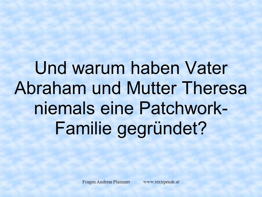 Fragen Andreas Plammer www.textspende.at Und warum haben Vater Abraham und Mutter Theresa niemals eine Patchwork- Familie gegründet