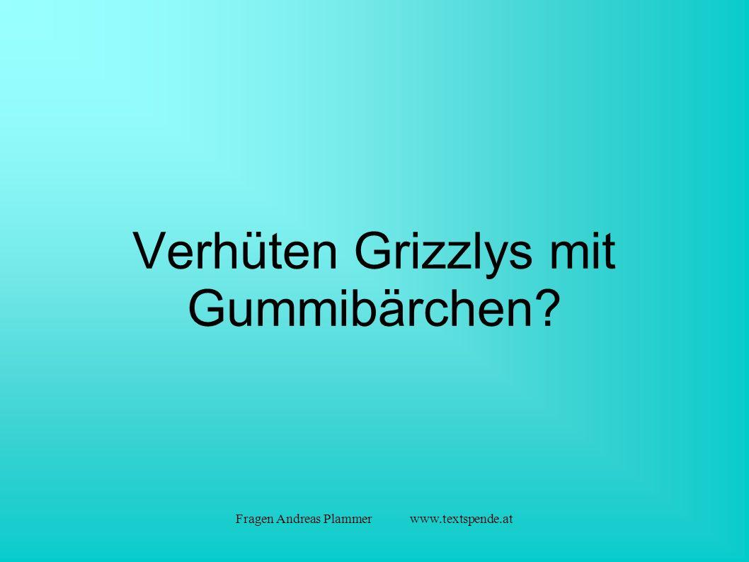 Fragen Andreas Plammer www.textspende.at Verhüten Grizzlys mit Gummibärchen