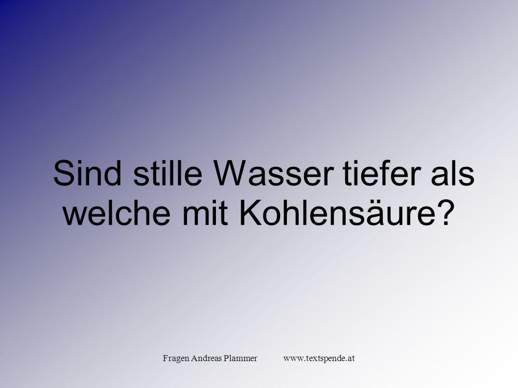 Fragen Andreas Plammer www.textspende.at Sind stille Wasser tiefer als welche mit Kohlensäure