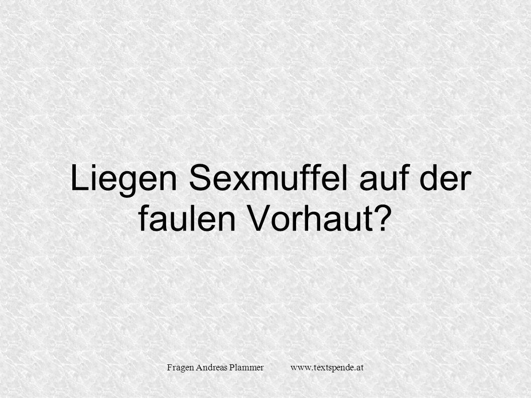 Fragen Andreas Plammer www.textspende.at Liegen Sexmuffel auf der faulen Vorhaut