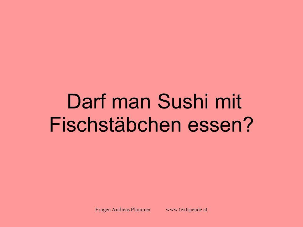 Fragen Andreas Plammer www.textspende.at Darf man Sushi mit Fischstäbchen essen