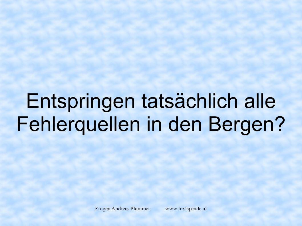 Fragen Andreas Plammer www.textspende.at Entspringen tatsächlich alle Fehlerquellen in den Bergen