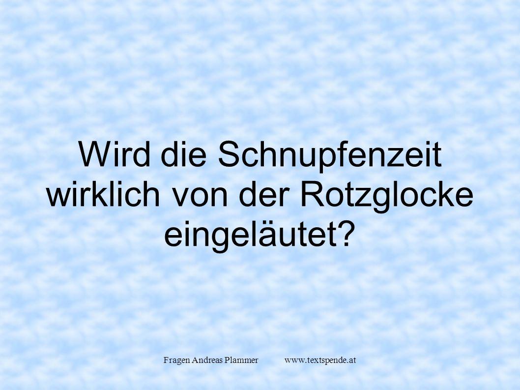 Fragen Andreas Plammer www.textspende.at Wird die Schnupfenzeit wirklich von der Rotzglocke eingeläutet