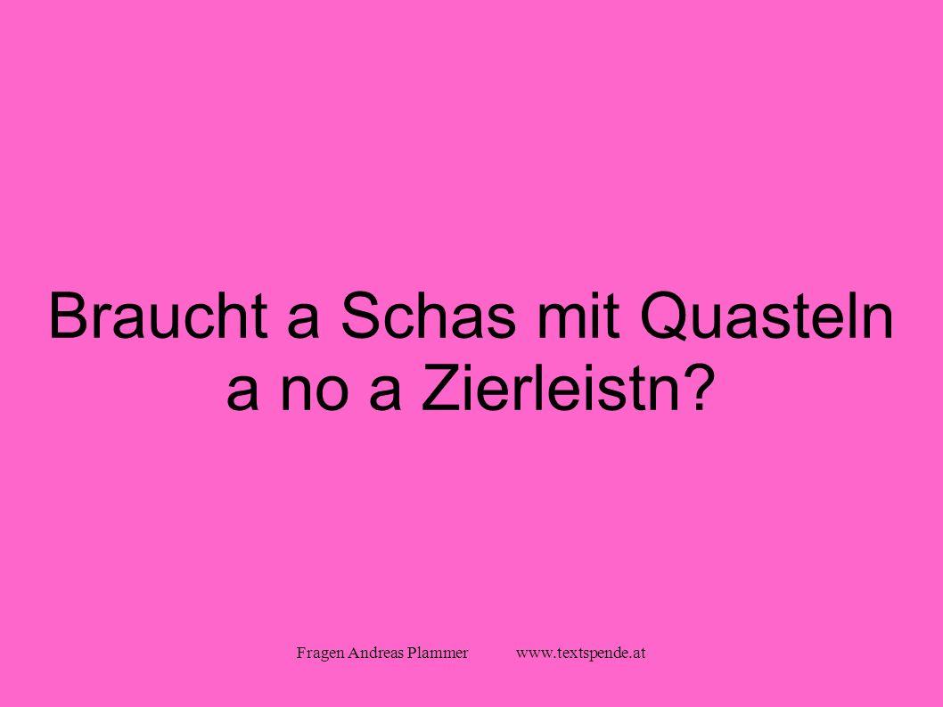 Fragen Andreas Plammer www.textspende.at Braucht a Schas mit Quasteln a no a Zierleistn