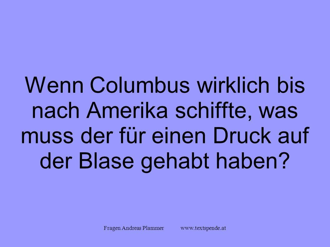 Fragen Andreas Plammer www.textspende.at Wenn Columbus wirklich bis nach Amerika schiffte, was muss der für einen Druck auf der Blase gehabt haben