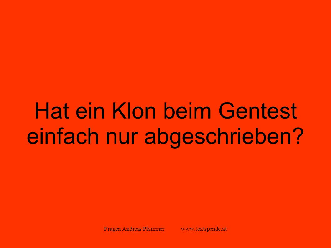 Fragen Andreas Plammer www.textspende.at Hat ein Klon beim Gentest einfach nur abgeschrieben