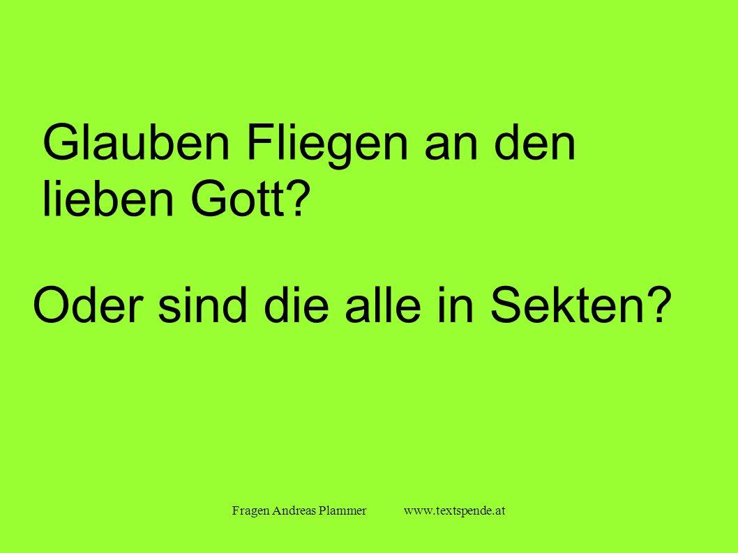 Fragen Andreas Plammer www.textspende.at Glauben Fliegen an den lieben Gott.