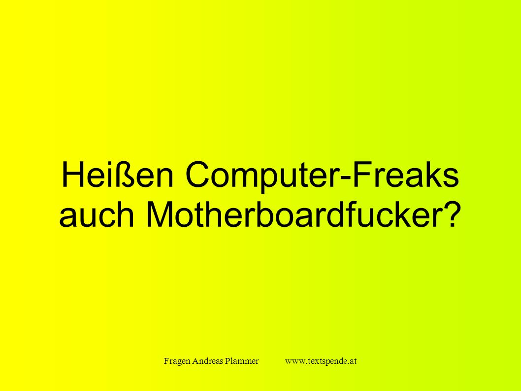 Fragen Andreas Plammer www.textspende.at Heißen Computer-Freaks auch Motherboardfucker