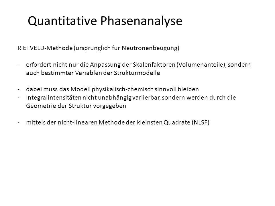 Quantitative Phasenanalyse RIETVELD-Methode (ursprünglich für Neutronenbeugung) -erfordert nicht nur die Anpassung der Skalenfaktoren (Volumenanteile), sondern auch bestimmter Variablen der Strukturmodelle -dabei muss das Modell physikalisch-chemisch sinnvoll bleiben -Integralintensitäten nicht unabhängig variierbar, sondern werden durch die Geometrie der Struktur vorgegeben -mittels der nicht-linearen Methode der kleinsten Quadrate (NLSF)