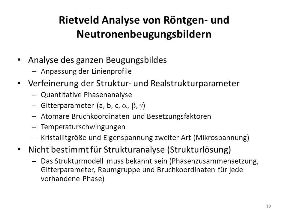 19 Rietveld Analyse von Röntgen- und Neutronenbeugungsbildern Analyse des ganzen Beugungsbildes – Anpassung der Linienprofile Verfeinerung der Struktu