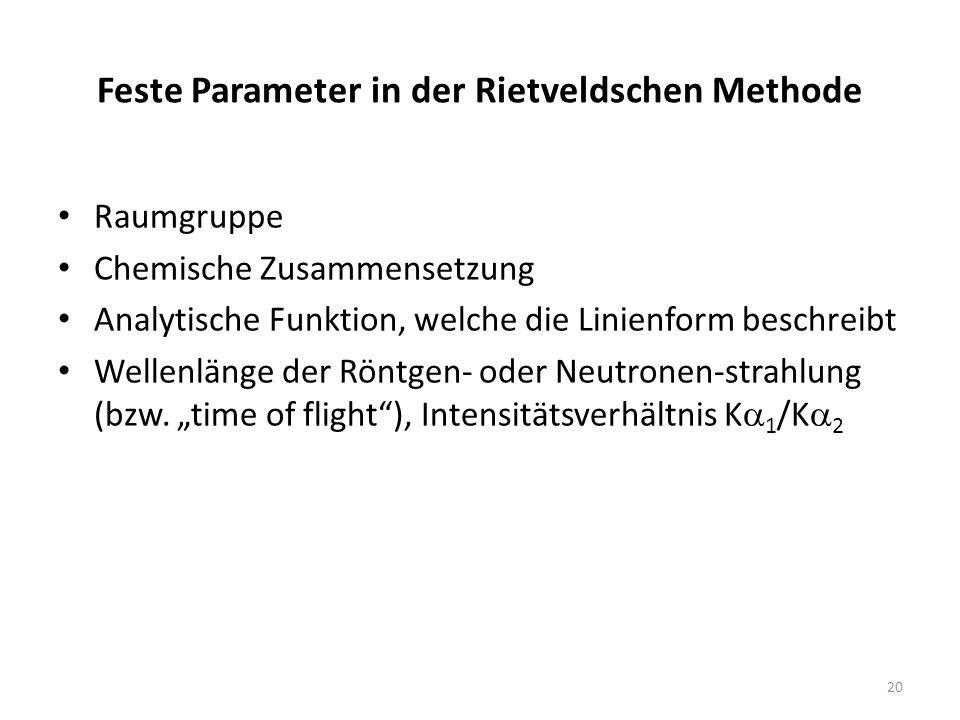 20 Feste Parameter in der Rietveldschen Methode Raumgruppe Chemische Zusammensetzung Analytische Funktion, welche die Linienform beschreibt Wellenlänge der Röntgen- oder Neutronen-strahlung (bzw.