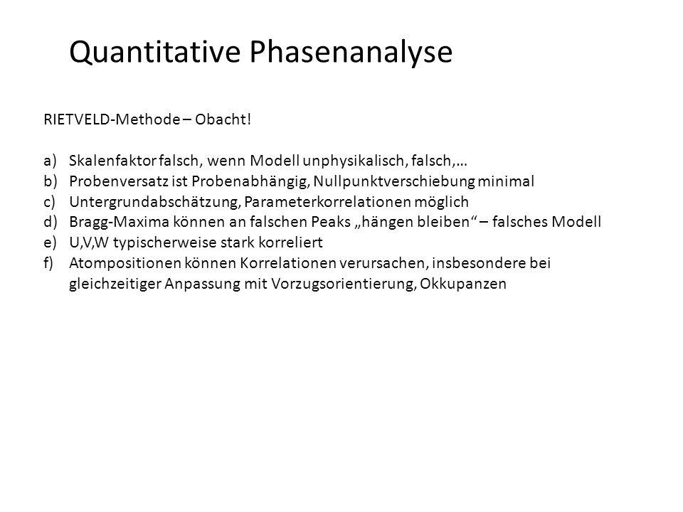 Quantitative Phasenanalyse RIETVELD-Methode – Obacht! a)Skalenfaktor falsch, wenn Modell unphysikalisch, falsch,… b)Probenversatz ist Probenabhängig,