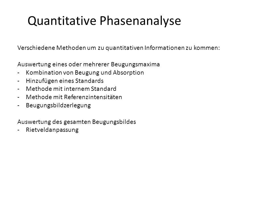 Quantitative Phasenanalyse RIETVELD-Methode (full pattern/profile refinement) -schnellste und mittlerweile am Häufigsten gebrauchte Methode zur quantitativen Phasenanalyse -erfordert Kenntnis der Kristallstrukturen der zu analysierenden Phasen (Strukturfaktoren), dafür keine Standards mehr -Intensitäten, werden aus kristallographischen Daten gerechnet -Normierung auf eine einzelne Elementarzelle -Skalierung um gemessenen Daten zu entsprechen -Skalierung enthält die Gesamtzahl der diffraktierenden Elementarzellen (Berechnung als gew.%, ma.%, mol%,…) -Normierung berechneter Phasenanteile auf 100% K … scale Z … Formeleinheiten/EZ M … molare Masse