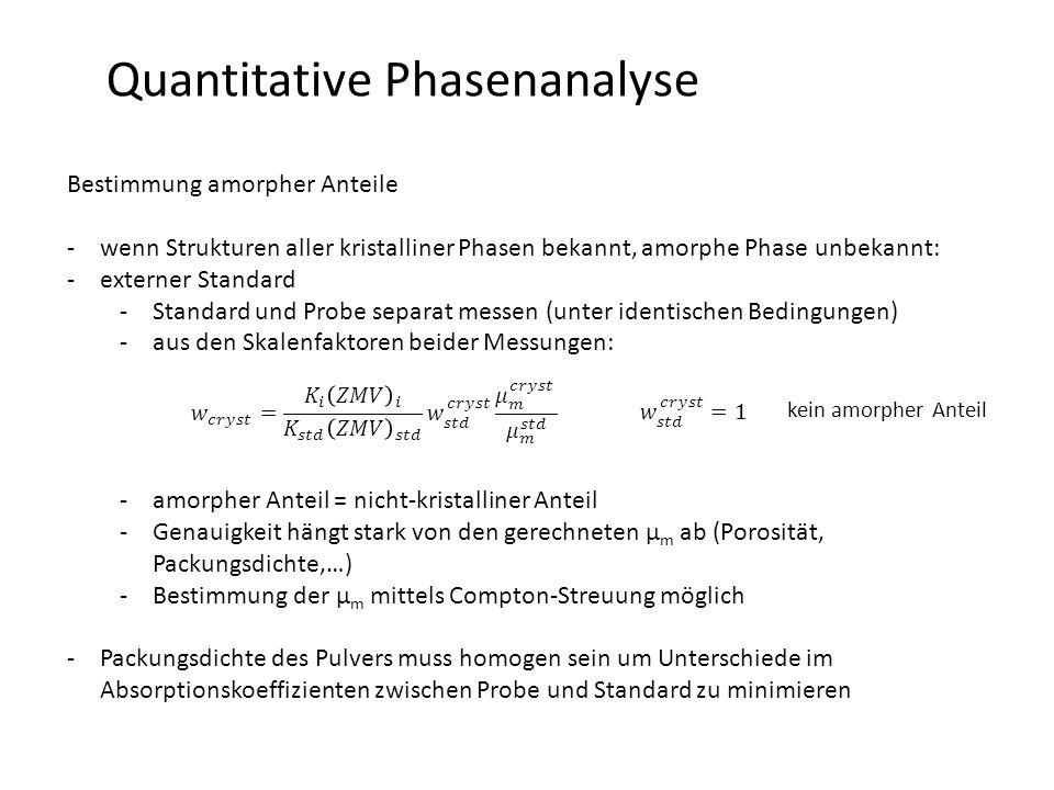 Quantitative Phasenanalyse Bestimmung amorpher Anteile -wenn Strukturen aller kristalliner Phasen bekannt, amorphe Phase unbekannt: -externer Standard -Standard und Probe separat messen (unter identischen Bedingungen) -aus den Skalenfaktoren beider Messungen: -amorpher Anteil = nicht-kristalliner Anteil -Genauigkeit hängt stark von den gerechneten µ m ab (Porosität, Packungsdichte,…) -Bestimmung der µ m mittels Compton-Streuung möglich -Packungsdichte des Pulvers muss homogen sein um Unterschiede im Absorptionskoeffizienten zwischen Probe und Standard zu minimieren kein amorpher Anteil