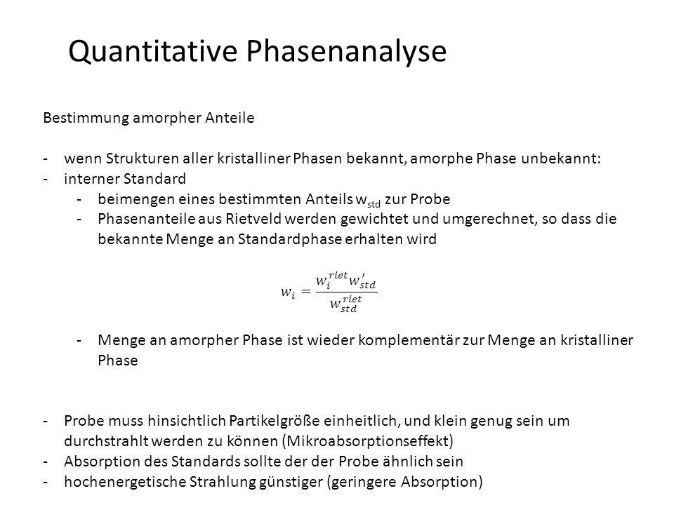 Quantitative Phasenanalyse Bestimmung amorpher Anteile -wenn Strukturen aller kristalliner Phasen bekannt, amorphe Phase unbekannt: -interner Standard -beimengen eines bestimmten Anteils w std zur Probe -Phasenanteile aus Rietveld werden gewichtet und umgerechnet, so dass die bekannte Menge an Standardphase erhalten wird -Menge an amorpher Phase ist wieder komplementär zur Menge an kristalliner Phase -Probe muss hinsichtlich Partikelgröße einheitlich, und klein genug sein um durchstrahlt werden zu können (Mikroabsorptionseffekt) -Absorption des Standards sollte der der Probe ähnlich sein -hochenergetische Strahlung günstiger (geringere Absorption)