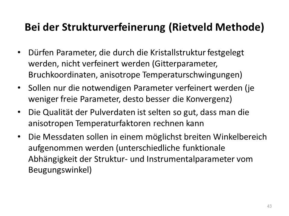 43 Bei der Strukturverfeinerung (Rietveld Methode) Dürfen Parameter, die durch die Kristallstruktur festgelegt werden, nicht verfeinert werden (Gitterparameter, Bruchkoordinaten, anisotrope Temperaturschwingungen) Sollen nur die notwendigen Parameter verfeinert werden (je weniger freie Parameter, desto besser die Konvergenz) Die Qualität der Pulverdaten ist selten so gut, dass man die anisotropen Temperaturfaktoren rechnen kann Die Messdaten sollen in einem möglichst breiten Winkelbereich aufgenommen werden (unterschiedliche funktionale Abhängigkeit der Struktur- und Instrumentalparameter vom Beugungswinkel)