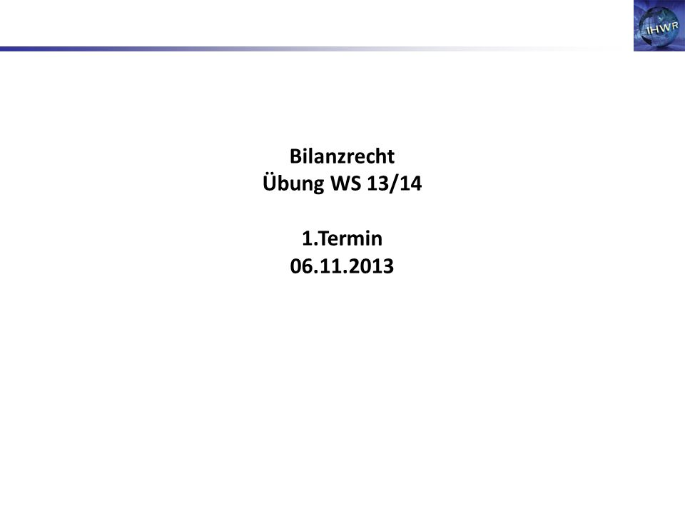 Bilanzrecht Übung WS 13/14 1.Termin 06.11.2013
