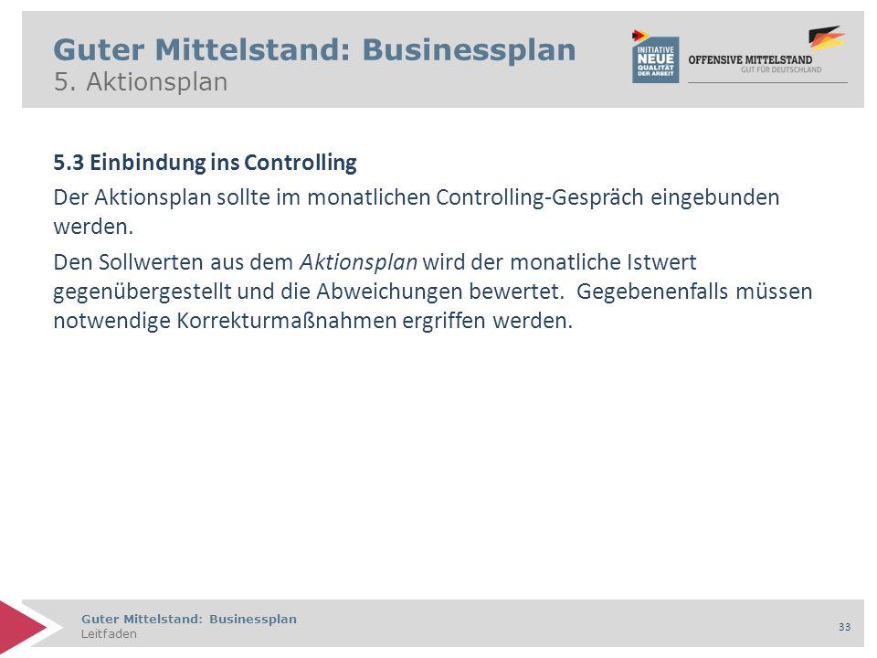 Guter Mittelstand: Businessplan Leitfaden 33 Guter Mittelstand: Businessplan 5. Aktionsplan 5.3 Einbindung ins Controlling Der Aktionsplan sollte im m