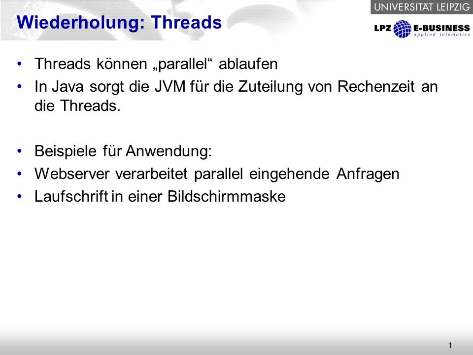 """1 Wiederholung: Threads Threads können """"parallel"""" ablaufen In Java sorgt die JVM für die Zuteilung von Rechenzeit an die Threads. Beispiele für Anwend"""
