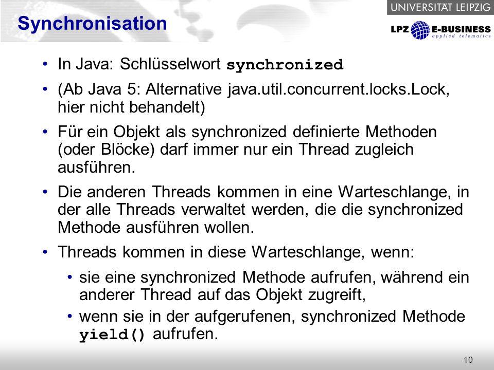 10 Synchronisation In Java: Schlüsselwort synchronized (Ab Java 5: Alternative java.util.concurrent.locks.Lock, hier nicht behandelt) Für ein Objekt als synchronized definierte Methoden (oder Blöcke) darf immer nur ein Thread zugleich ausführen.