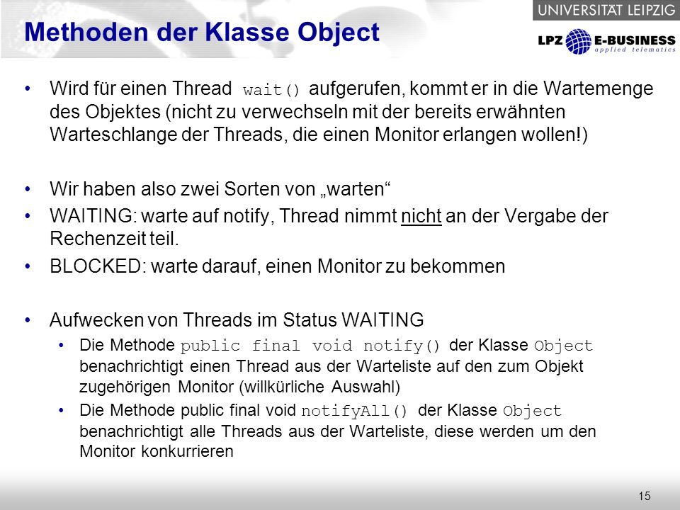 15 Methoden der Klasse Object Wird für einen Thread wait() aufgerufen, kommt er in die Wartemenge des Objektes (nicht zu verwechseln mit der bereits e