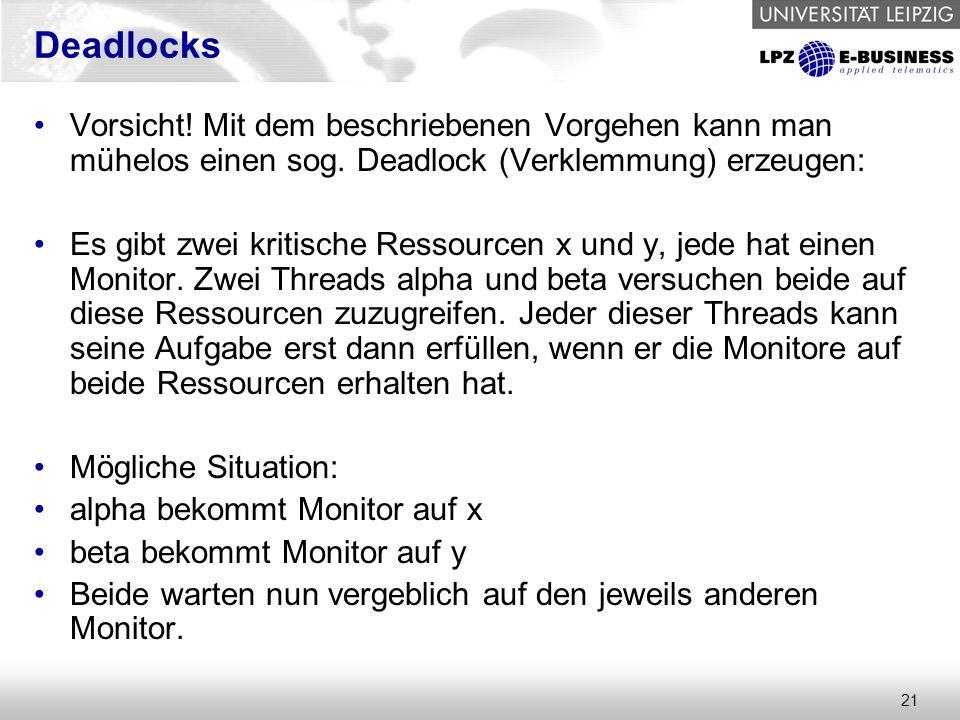 21 Deadlocks Vorsicht! Mit dem beschriebenen Vorgehen kann man mühelos einen sog. Deadlock (Verklemmung) erzeugen: Es gibt zwei kritische Ressourcen x