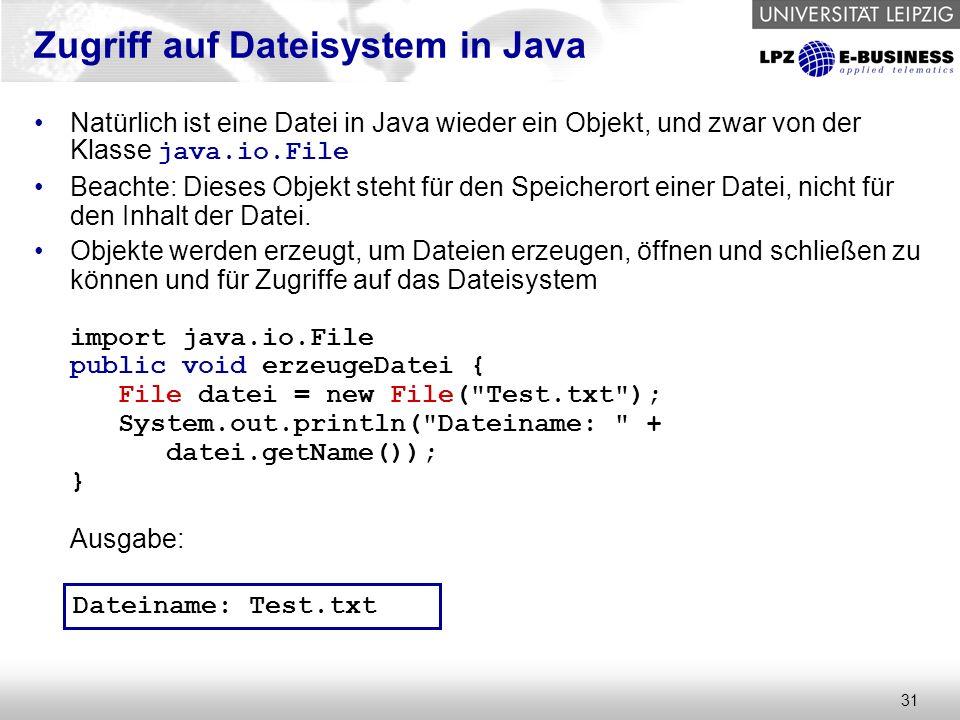 31 Zugriff auf Dateisystem in Java Natürlich ist eine Datei in Java wieder ein Objekt, und zwar von der Klasse java.io.File Beachte: Dieses Objekt steht für den Speicherort einer Datei, nicht für den Inhalt der Datei.