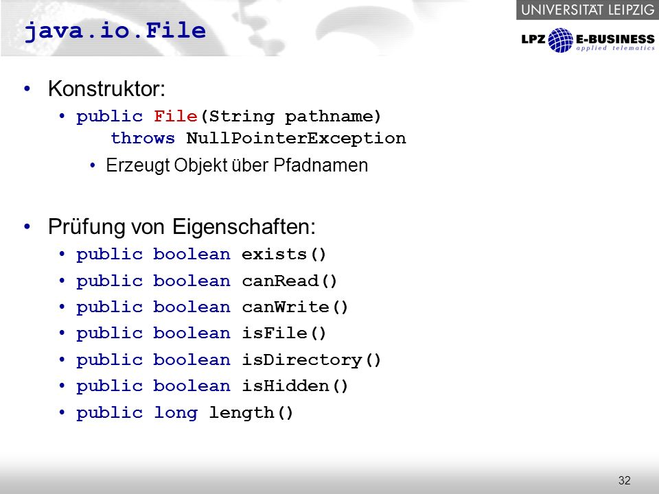 32 java.io.File Konstruktor: public File(String pathname) throws NullPointerException Erzeugt Objekt über Pfadnamen Prüfung von Eigenschaften: public boolean exists() public boolean canRead() public boolean canWrite() public boolean isFile() public boolean isDirectory() public boolean isHidden() public long length()