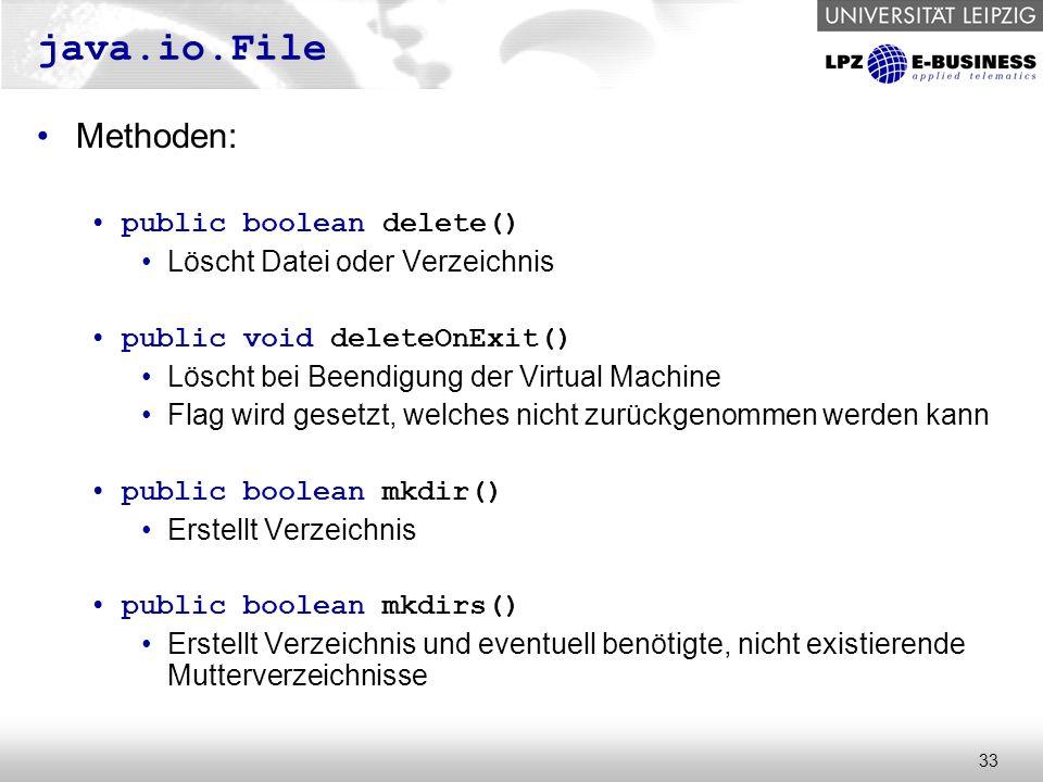 33 java.io.File Methoden: public boolean delete() Löscht Datei oder Verzeichnis public void deleteOnExit() Löscht bei Beendigung der Virtual Machine Flag wird gesetzt, welches nicht zurückgenommen werden kann public boolean mkdir() Erstellt Verzeichnis public boolean mkdirs() Erstellt Verzeichnis und eventuell benötigte, nicht existierende Mutterverzeichnisse