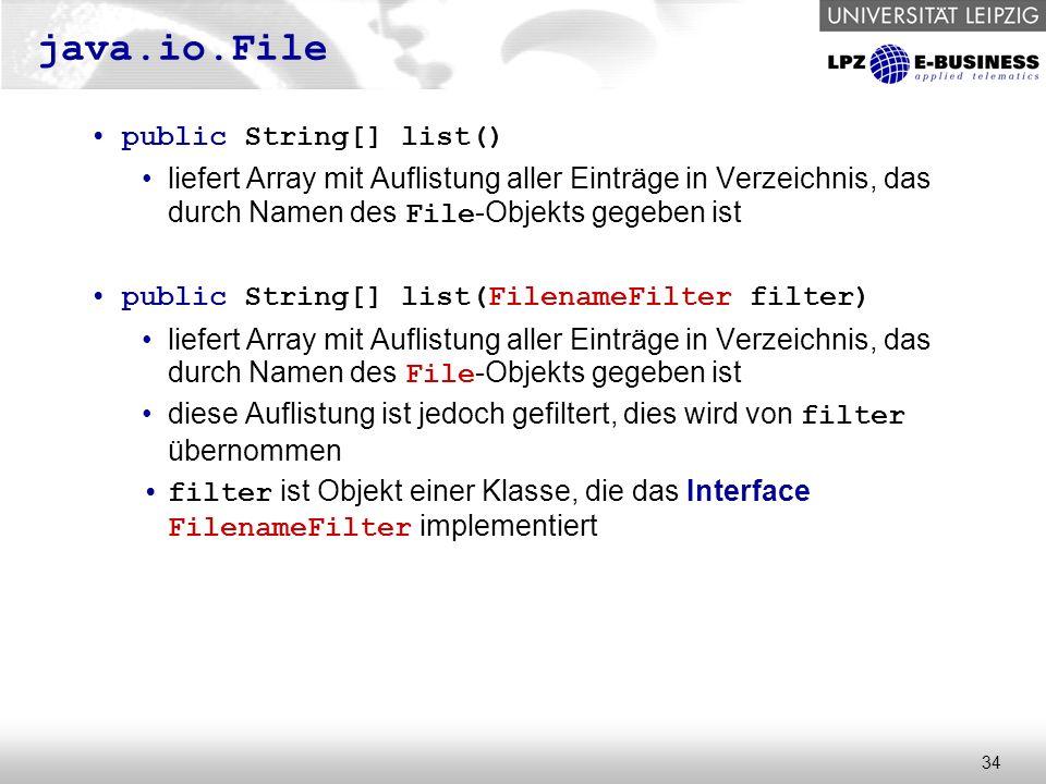 34 java.io.File public String[] list() liefert Array mit Auflistung aller Einträge in Verzeichnis, das durch Namen des File -Objekts gegeben ist public String[] list(FilenameFilter filter) liefert Array mit Auflistung aller Einträge in Verzeichnis, das durch Namen des File -Objekts gegeben ist diese Auflistung ist jedoch gefiltert, dies wird von filter übernommen filter ist Objekt einer Klasse, die das Interface FilenameFilter implementiert