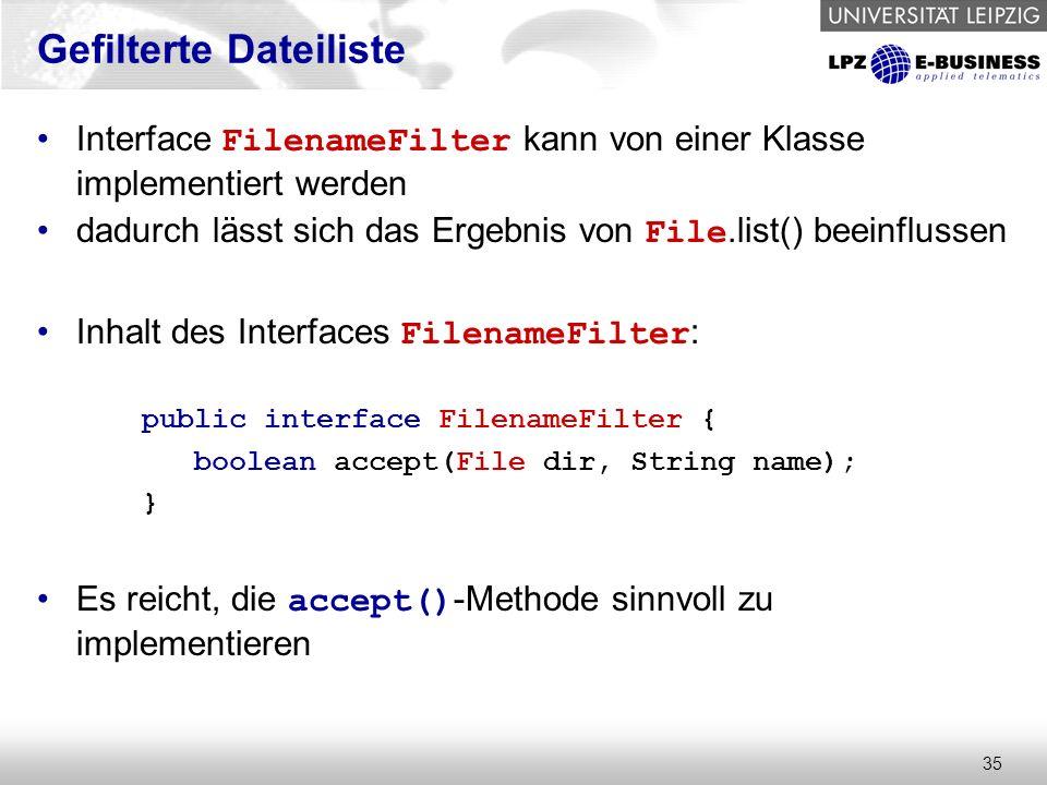 35 Gefilterte Dateiliste Interface FilenameFilter kann von einer Klasse implementiert werden dadurch lässt sich das Ergebnis von File.list() beeinflussen Inhalt des Interfaces FilenameFilter : public interface FilenameFilter { boolean accept(File dir, String name); } Es reicht, die accept() -Methode sinnvoll zu implementieren