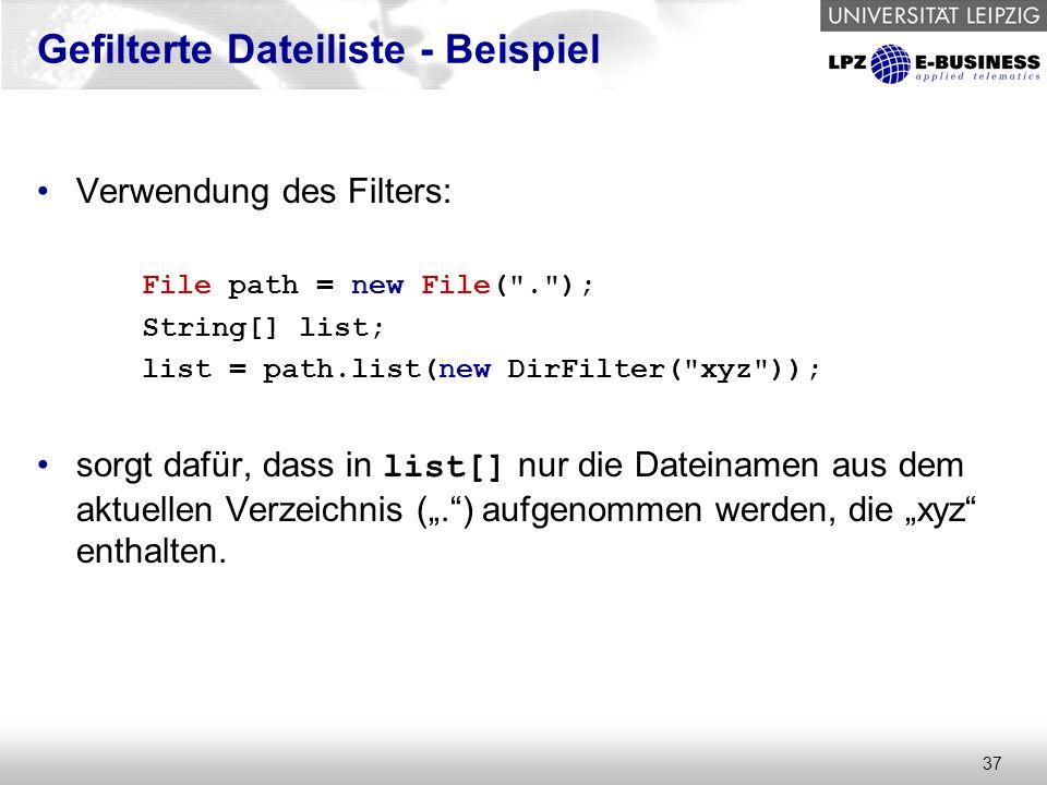 """37 Gefilterte Dateiliste - Beispiel Verwendung des Filters: File path = new File( . ); String[] list; list = path.list(new DirFilter( xyz )); sorgt dafür, dass in list[] nur die Dateinamen aus dem aktuellen Verzeichnis ("""". ) aufgenommen werden, die """"xyz enthalten."""