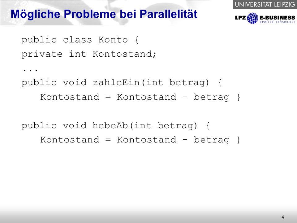 4 Mögliche Probleme bei Parallelität public class Konto { private int Kontostand;... public void zahleEin(int betrag) { Kontostand = Kontostand - betr