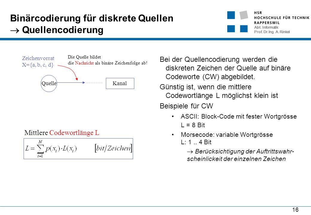 Abt. Informatik Prof. Dr.Ing. A. Rinkel 16 Binärcodierung für diskrete Quellen  Quellencodierung Bei der Quellencodierung werden die diskreten Zeiche