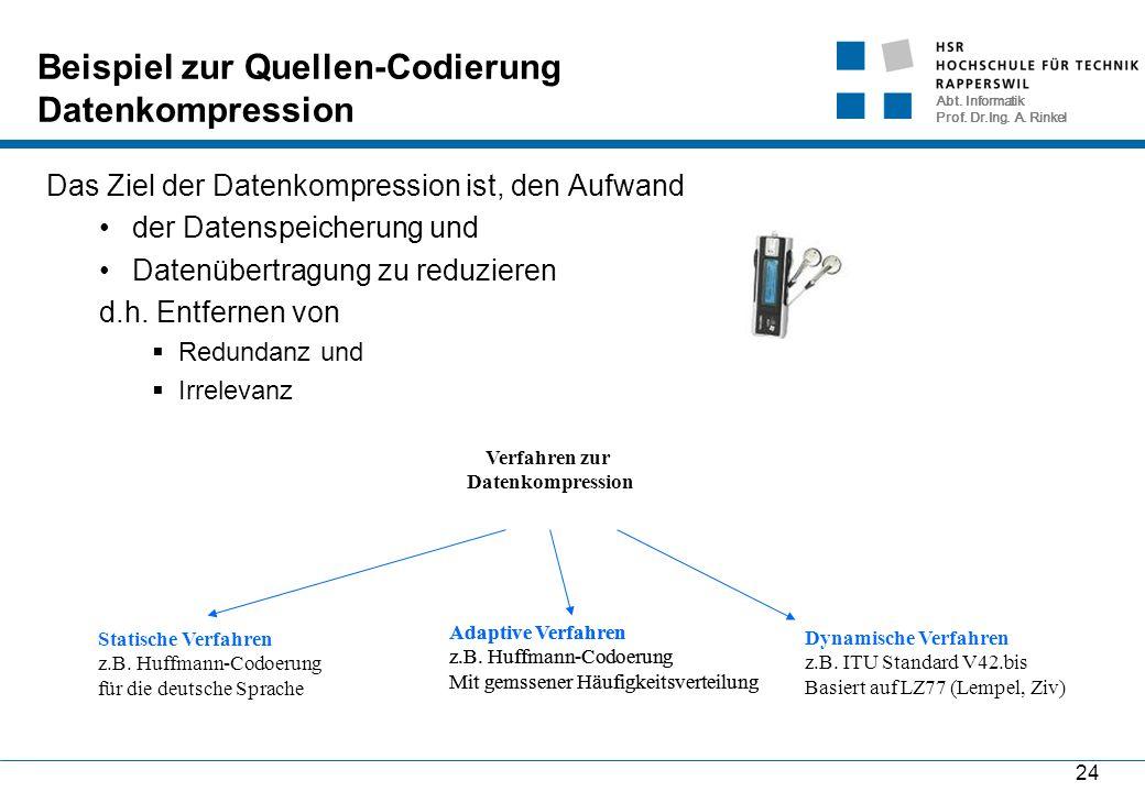 Abt. Informatik Prof. Dr.Ing. A. Rinkel 24 Beispiel zur Quellen-Codierung Datenkompression Das Ziel der Datenkompression ist, den Aufwand der Datenspe