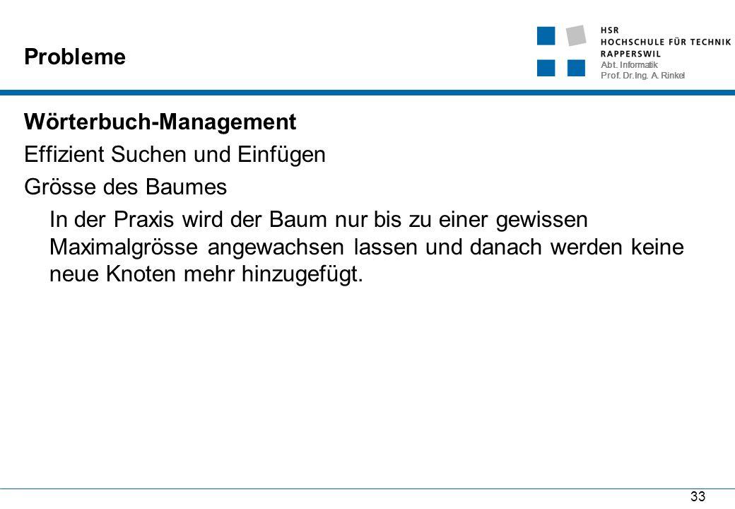 Abt. Informatik Prof. Dr.Ing. A. Rinkel 33 Probleme Wörterbuch-Management Effizient Suchen und Einfügen Grösse des Baumes In der Praxis wird der Baum