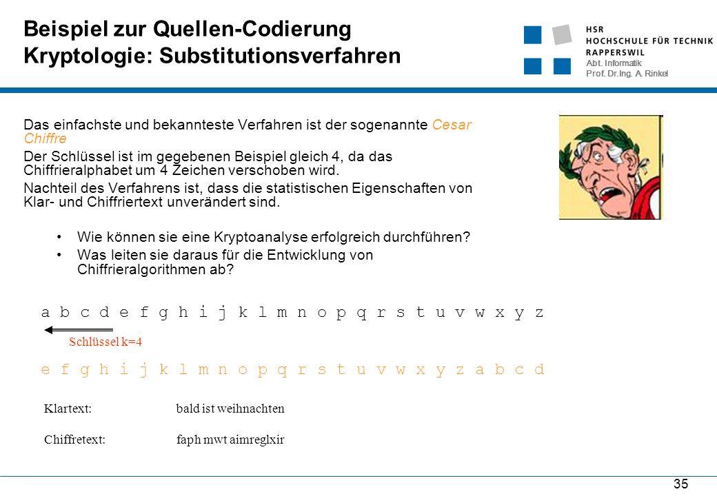 Abt. Informatik Prof. Dr.Ing. A. Rinkel 35 Beispiel zur Quellen-Codierung Kryptologie: Substitutionsverfahren Das einfachste und bekannteste Verfahren
