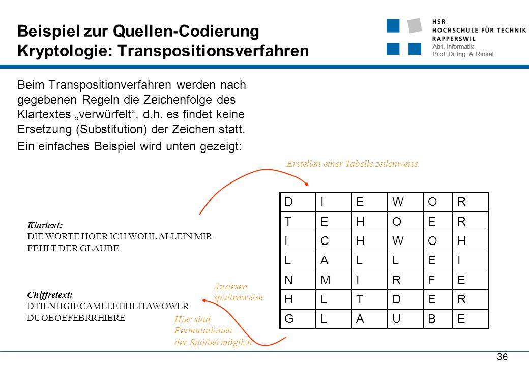 Abt. Informatik Prof. Dr.Ing. A. Rinkel 36 Beispiel zur Quellen-Codierung Kryptologie: Transpositionsverfahren Beim Transpositionverfahren werden nach