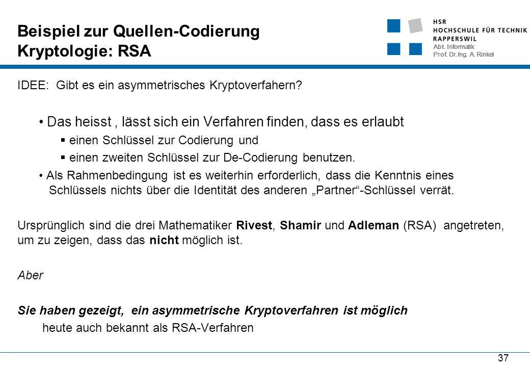 Abt. Informatik Prof. Dr.Ing. A. Rinkel Beispiel zur Quellen-Codierung Kryptologie: RSA 37 IDEE: Gibt es ein asymmetrisches Kryptoverfahern? Das heiss