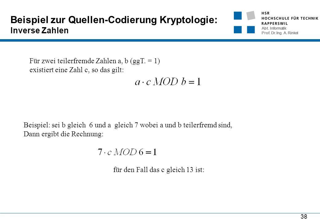 Abt. Informatik Prof. Dr.Ing. A. Rinkel 38 Beispiel zur Quellen-Codierung Kryptologie: Inverse Zahlen Für zwei teilerfremde Zahlen a, b (ggT. = 1) exi