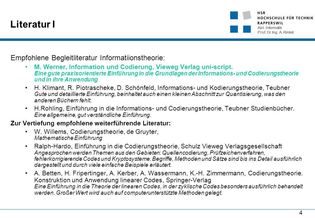 Abt. Informatik Prof. Dr.Ing. A. Rinkel 4 Literatur I Empfohlene Begleitliteratur Informatiionstheorie: M. Werner, Information und Codierung, Vieweg V