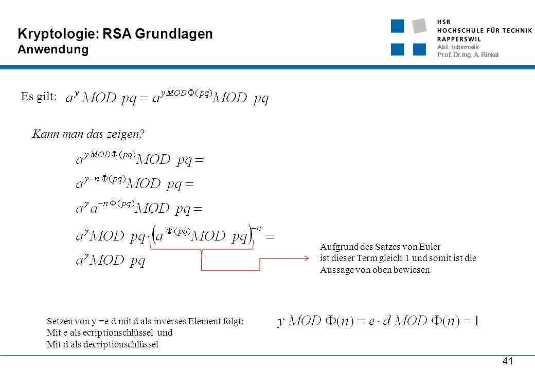Abt. Informatik Prof. Dr.Ing. A. Rinkel 41 Kryptologie: RSA Grundlagen Anwendung Es gilt: Kann man das zeigen? Aufgrund des Satzes von Euler ist diese